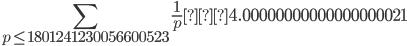 \displaystyle \sum_{p \leq 1801241230056600523}\frac{1}{p} ≒ 4.00000000000000000021