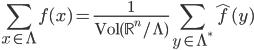\displaystyle \sum_{x \in \Lambda}f(x) = \frac{1}{\mathrm{Vol}(\mathbb{R}^n/\Lambda)}\sum_{y \in \Lambda^{\ast}}\widehat{f}(y)
