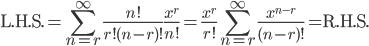 \displaystyle \text{L.H.S.} = \sum_{n=r}^{\infty}\frac{n!}{r!(n-r)!}\frac{x^r}{n!} = \frac{x^r}{r!}\sum_{n=r}^{\infty}\frac{x^{n-r}}{(n-r)!} = \text{R.H.S.}