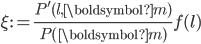 \displaystyle \xi := \frac{P'(l, \boldsymbol{m})}{P(\boldsymbol{m})}f(l)
