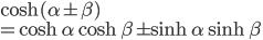 \displaystyle { \cosh(\alpha \pm \beta) \\= \cosh \alpha \cosh \beta \pm \sinh \alpha \sinh \beta}