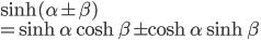 \displaystyle { \sinh(\alpha \pm \beta) \\= \sinh \alpha \cosh \beta \pm \cosh \alpha \sinh \beta}