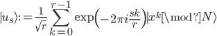 \displaystyle {\mid u_s\rangle} := \frac{1}{\sqrt{r}}\sum_{k=0}^{r-1}\exp\left(-2\pi i\frac{sk}{r}\right){\mid x^k\mod N\rangle}