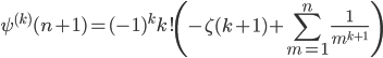 \displaystyle {\psi}^{(k)}(n+1) = {(-1)}^{k} k! \left( -\zeta(k+1) + \sum_{m=1}^{n} \frac{1}{{m}^{k+1}} \right)