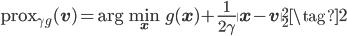 \displaystyle {\rm prox}_{\gamma g}({\bf v}) = \arg \min_{{\bf x}} g({\bf x}) + \frac{1}{2 \gamma} \|{\bf x} - {\bf v}  \|^2_2 \tag{2}