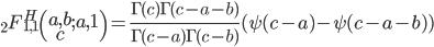 \displaystyle {}_2F^H_{1,1}\left(\begin{matrix}a,b\\ c\end{matrix};a,1\right)=\frac{\Gamma(c)\Gamma(c-a-b)}{\Gamma(c-a)\Gamma(c-b)}(\psi(c-a)-\psi(c-a-b))