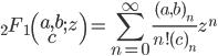\displaystyle {}_2F_1\left(\begin{matrix}a,b\\ c\end{matrix};z\right)=\sum_{n=0}^{\infty} \frac{(a,b)_n}{n!(c)_n}z^n