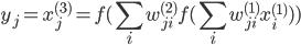 \displaystyle {y_j}={x_j^{(3)}}=f(\sum_i w_{ji}^{(2)}f(\sum_i w_{ji}^{(1)}x_i^{(1)}))