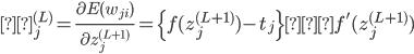 \displaystyle δ_j^{(L)}=\frac{\partial E({w_{ji}})}{\partial {z_{j}^{(L+1)}}}=\{ f(z_{j}^{(L+1)})-t_{j}\}・f'(z_{j}^{(L+1)})