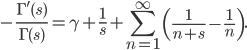 \displaystyle -\frac{\Gamma'(s)}{\Gamma (s)} = \gamma +\frac{1}{s}+\sum_{n=1}^{\infty} \left( \frac{1}{n+s}-\frac{1}{n} \right).