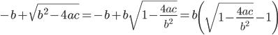 \displaystyle -b + \sqrt{b^2 - 4ac} = -b + b \sqrt{1 - \frac{4ac}{b^2}} = b \left( \sqrt{1 - \frac{4ac}{b^2}} - 1 \right)