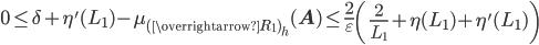 \displaystyle 0 \leq \delta+\eta'(L_1)-\mu_{(\overrightarrow{R_1})_h}(\mathbf{A}) \leq \frac{2}{\varepsilon}\left(\frac{2}{L_1}+\eta(L_1)+\eta'(L_1)\right)