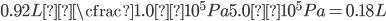 \displaystyle 0.92L × \cfrac{1.0×10 ^ 5 Pa}{5.0×10 ^ 5 Pa}=0.18L