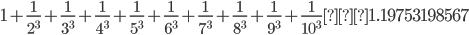 \displaystyle 1+\frac{1}{2^3}+\frac{1}{3^3}+\frac{1}{4^3}+\frac{1}{5^3}+\frac{1}{6^3}+\frac{1}{7^3}+\frac{1}{8^3}+\frac{1}{9^3}+\frac{1}{10^3}≒1.19753198567
