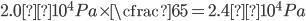 \displaystyle 2.0×10 ^ 4 Pa \times \cfrac{6}{5}=2.4×10 ^ 4 Pa