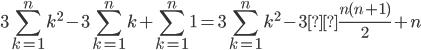 \displaystyle 3 \sum_{k=1}^{n}k^2-3 \sum_{k=1}^{n}k+\sum_{k=1}^{n}1=3\sum_{k=1}^{n}k^2-3×\frac{n(n+1)}{2}+n
