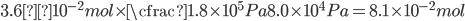 \displaystyle 3.6×10^{-2}mol \times \cfrac{1.8 \times 10 ^ 5 Pa}{8.0 \times 10 ^ 4 Pa}=8.1 \times 10^{-2}mol