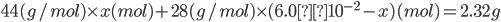 \displaystyle 44(g/mol) \times x(mol) + 28(g/mol) \times (6.0×10^{-2}-x)(mol)=2.32g