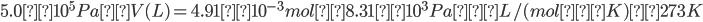 \displaystyle 5.0×10^5 Pa × V(L) = 4.91×10^{-3}mol × 8.31×10^3Pa・L/(mol・K) × 273K