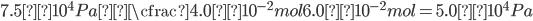 \displaystyle 7.5×10 ^ 4 Pa×\cfrac{4.0×10^{-2}mol}{6.0×10^{-2}mol}=5.0×10 ^ 4 Pa