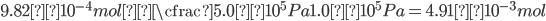 \displaystyle 9.82×10^{-4}mol × \cfrac{5.0×10^5 Pa}{1.0×10^5 Pa}=4.91×10^{-3}mol
