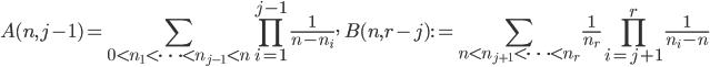 \displaystyle A(n,j-1)=\sum_{0 < n_1 < \cdots < n_{j-1} < n}\prod_{i=1}^{j-1}\frac{1}{n-n_i}, \quad B(n, r-j):=\sum_{n < n_{j+1} < \cdots < n_r}\frac{1}{n_r}\prod_{i=j+1}^r\frac{1}{n_i-n}