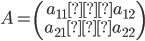 \displaystyle A=\left(\begin{array}{rr} a_{11} a_{12} \\ a_{21} a_{22} \\ \end{array} \right)