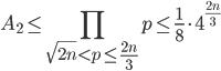 \displaystyle A_2 \leq \prod_{\sqrt{2n} < p \leq \frac{2n}{3}}p \leq \frac{1}{8}\cdot 4^{\frac{2n}{3}}