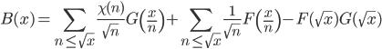 \displaystyle B(x) = \sum_{n \leq \sqrt{x}}\frac{\chi (n)}{\sqrt{n}}G\left( \frac{x}{n} \right) + \sum_{n \leq \sqrt{x}}\frac{1}{\sqrt{n}}F\left( \frac{x}{n} \right) - F(\sqrt{x})G(\sqrt{x})