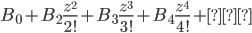 \displaystyle B_{0}+B_{2}\frac{z^{2}}{2!}+B_{3}\frac{z^{3}}{3!}+B_{4}\frac{z^{4}}{4!}+…