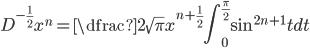 \displaystyle D^{-\frac{1}{2}} x^{n}=\dfrac{2}{\sqrt{\pi}}x^{n+\frac{1}{2}} \int_{0}^{\frac{\pi}{2}} \sin^{2n+1} t dt