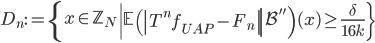 \displaystyle D_n:=\left\{x \in \mathbb{Z}_N \left| \left.\mathbb{E}\left(\left|T^nf_{UAP}-F_n\right| \right|\mathcal{B}''\right)(x) \geq \frac{\delta}{16k}\right\}\right.