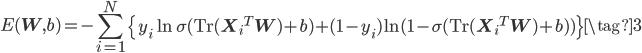 \displaystyle E({\bf W}, b) =-\sum_{i=1}^{N} \left\{y_i \ln \sigma({\rm Tr}({{\bf X}_i}^T {\bf W}) + b ) + (1 - y_i) \ln (1 - \sigma({\rm Tr}({{\bf X}_i}^T {\bf W}) + b )) \right\} \tag{3}