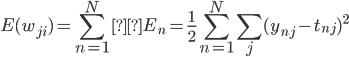 \displaystyle E({w_{ji}})=\sum_{n=1}^N E_n = \frac{1}{2}\sum_{n=1}^N \sum_{j}(y_{nj}-t_{nj})^2