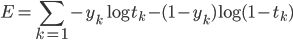 \displaystyle E=\sum_{k=1} -y_k\log{t_k}-(1-y_k)\log{(1-t_k)}