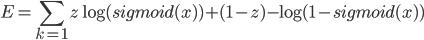 \displaystyle E=\sum_{k=1} z\log{(sigmoid(x))}+(1-z)-\log{(1-sigmoid(x))}