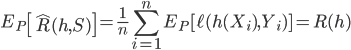\displaystyle E_{P}\left[\hat{R}(h,S)\right]=\frac{1}{n}\sum_{i=1}^{n}E_{P}[\ell(h(X_{i}),Y_{i})]=R(h)