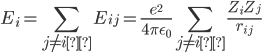 \displaystyle E_i = \sum _{j \neq i } E_{ij} = \frac{e^2}{4 \pi \epsilon_0 } \sum_{j \neq i } \frac{Z_i Z_j}{r_{ij}}