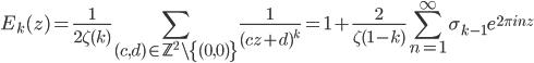 \displaystyle E_k(z) = \frac{1}{2\zeta(k)}\sum_{(c, d) \in \mathbb{Z}^2 \setminus \{(0, 0)\}}\frac{1}{(cz+d)^k} =1+\frac{2}{\zeta(1-k)}\sum_{n=1}^{\infty}\sigma_{k-1}e^{2\pi i nz}