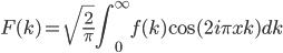 \displaystyle F(k)=\sqrt{\frac{2}{\pi}} \int_{0}^{\infty} f(k) \cos ({2i\pi x k} ) dk