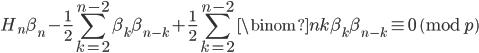 \displaystyle H_n\beta_n-\frac{1}{2}\sum_{k=2}^{n-2}\beta_k\beta_{n-k}+\frac{1}{2}\sum_{k=2}^{n-2}\binom{n}{k}\beta_k\beta_{n-k} \equiv 0 \pmod{p}