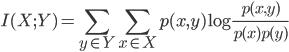 \displaystyle I(X; Y)=\sum_{y \in Y}\sum_{x \in X} p(x, y) \log \frac{p(x,y)}{p(x)p(y)}
