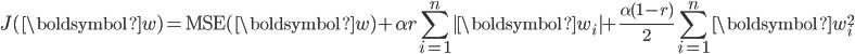 \displaystyle J(\boldsymbol{w})={\rm MSE}(\boldsymbol{w}) + \alpha r \sum_{i=1}^{n}   \boldsymbol{w}_i   + \frac{\alpha(1-r)}{2} \sum_{i=1}^{n} \boldsymbol{w}_i^2