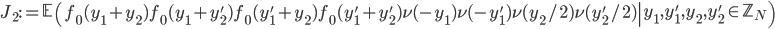 \displaystyle J_2:=\left.\mathbb{E}\left(f_0(y_1+y_2)f_0(y_1+y_2')f_0(y_1'+y_2)f_0(y_1'+y_2')\nu(-y_1)\nu(-y_1')\nu(y_2/2)\nu(y_2'/2)\right| y_1, y_1', y_2, y_2' \in \mathbb{Z}_N\right)