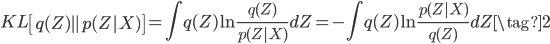 \displaystyle KL\left[q(Z) \parallel  p(Z | X) \right] =\int q(Z) \ln \frac{q(Z)}{p(Z | X)} dZ = - \int q(Z) \ln \frac{p(Z | X)}{q(Z)} dZ \tag{2}