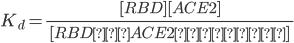 \displaystyle K_{d} =\frac{\qquad[RBD][ACE2]\qquad}{\quad[RBD・ACE2複合体]\qquad}