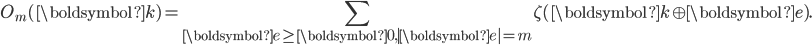 \displaystyle O_m(\boldsymbol{k})=\sum_{\boldsymbol{e}\geq\boldsymbol{0}, |\boldsymbol{e}|=m} \zeta(\boldsymbol{k}\oplus\boldsymbol{e}).
