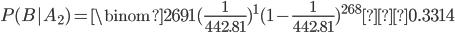 \displaystyle P(B|A_2)= \binom{269}{1} (\frac{1}{442.81})^1 (1-\frac{1}{442.81})^{268}≃0.3314