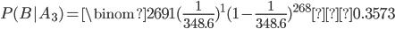 \displaystyle P(B|A_3)= \binom{269}{1} (\frac{1}{348.6})^1 (1-\frac{1}{348.6})^{268}≃0.3573