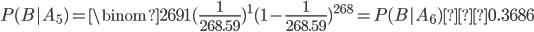 \displaystyle P(B|A_5)= \binom{269}{1} (\frac{1}{268.59})^1 (1-\frac{1}{268.59})^{268}=P(B|A_6)≃0.3686